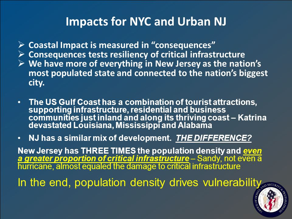 Impacts for NYC and Urban NJ  Coastal Impact is measured in consequences  Consequences tests resiliency of critical infrastructure  We have more of everything in New Jersey as the nation's most populated state and connected to the nation's biggest city.