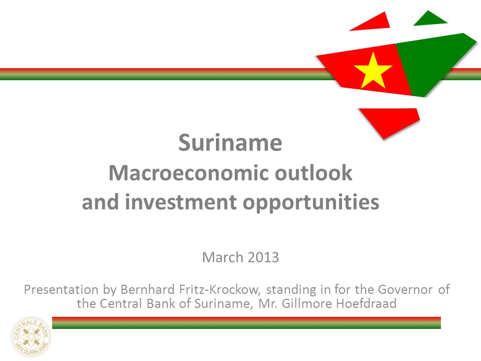 Suriname Macroeconomic outlook and investment opportunities March 2013 Presentation by Bernhard Fritz-Krockow, standing in for the Governor of the Central Bank of Suriname, Mr.
