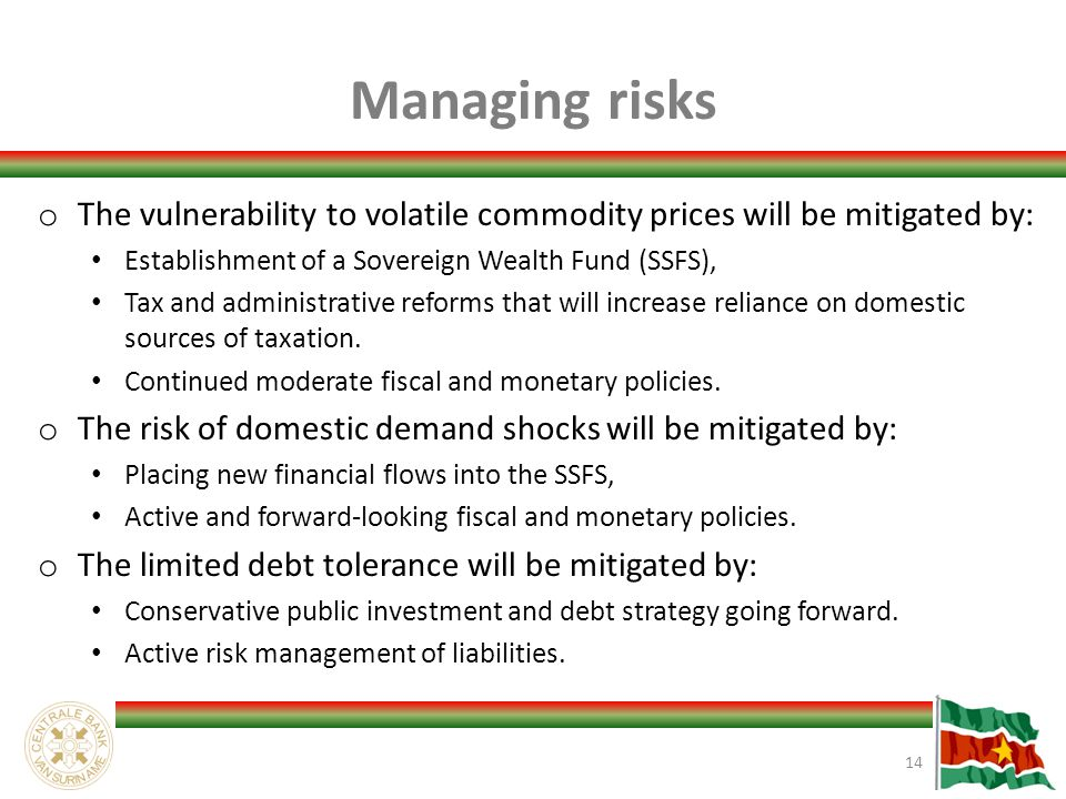 Managing risks o The vulnerability to volatile commodity prices will be mitigated by: Establishment of a Sovereign Wealth Fund (SSFS), Tax and administrative reforms that will increase reliance on domestic sources of taxation.