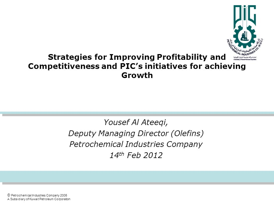 © Petrochemical Industries Company 2005 A Subsidiary of Kuwait Petroleum Corporation Strategies for Improving Profitability and Competitiveness and PIC's initiatives for achieving Growth Yousef Al Ateeqi, Deputy Managing Director (Olefins) Petrochemical Industries Company 14 th Feb 2012