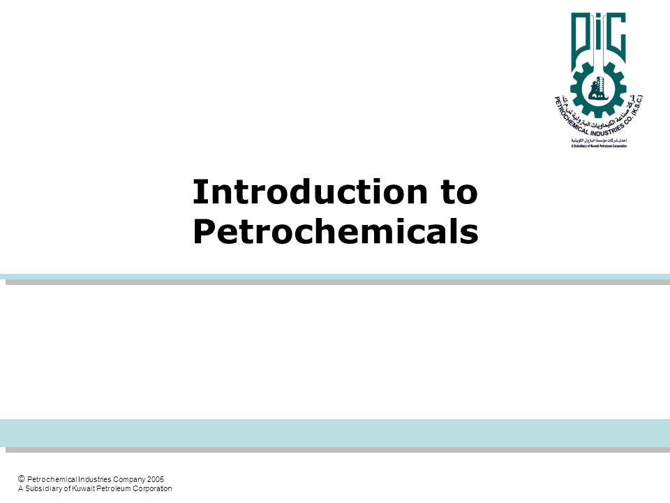 © Petrochemical Industries Company 2005 A Subsidiary of Kuwait Petroleum Corporation Introduction to Petrochemicals