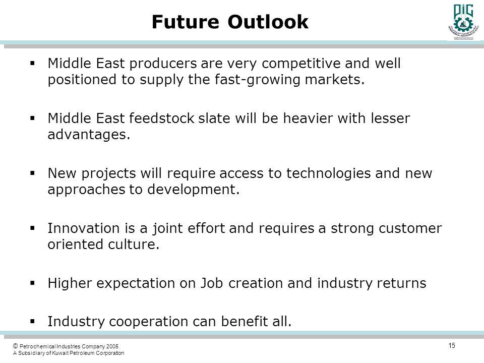 © Petrochemical Industries Company 2005 A Subsidiary of Kuwait Petroleum Corporation Future Outlook  Middle East producers are very competitive and w