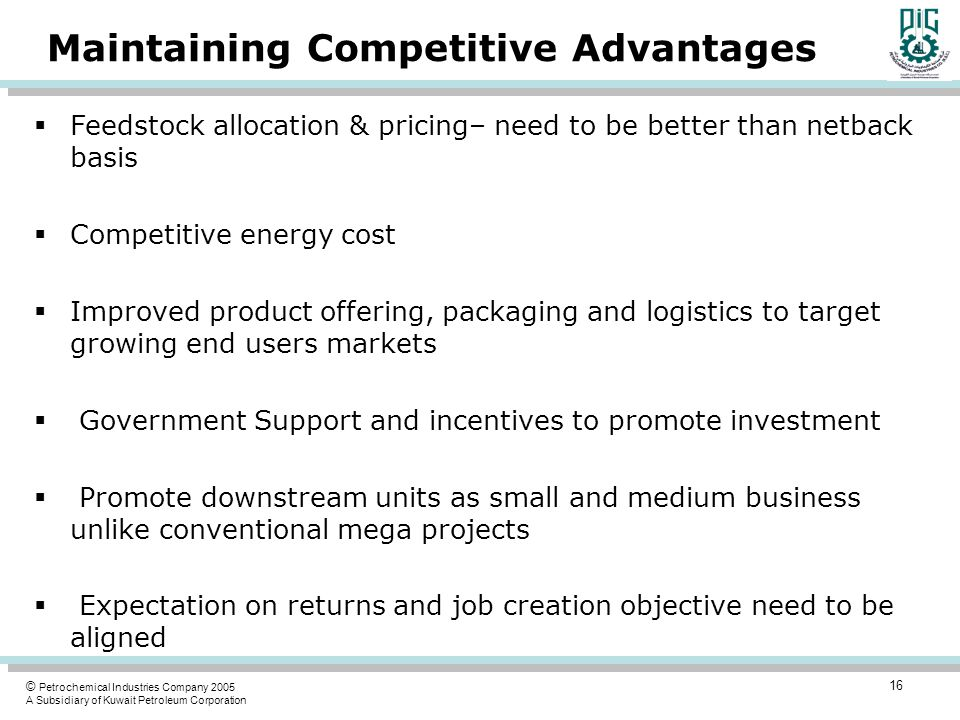© Petrochemical Industries Company 2005 A Subsidiary of Kuwait Petroleum Corporation Maintaining Competitive Advantages  Feedstock allocation & pricing– need to be better than netback basis  Competitive energy cost  Improved product offering, packaging and logistics to target growing end users markets  Government Support and incentives to promote investment  Promote downstream units as small and medium business unlike conventional mega projects  Expectation on returns and job creation objective need to be aligned 16