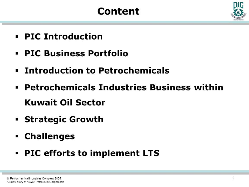 © Petrochemical Industries Company 2005 A Subsidiary of Kuwait Petroleum Corporation Content  PIC Introduction  PIC Business Portfolio  Introductio