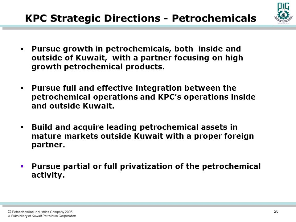 © Petrochemical Industries Company 2005 A Subsidiary of Kuwait Petroleum Corporation KPC Strategic Directions - Petrochemicals  Pursue growth in petrochemicals, both inside and outside of Kuwait, with a partner focusing on high growth petrochemical products.
