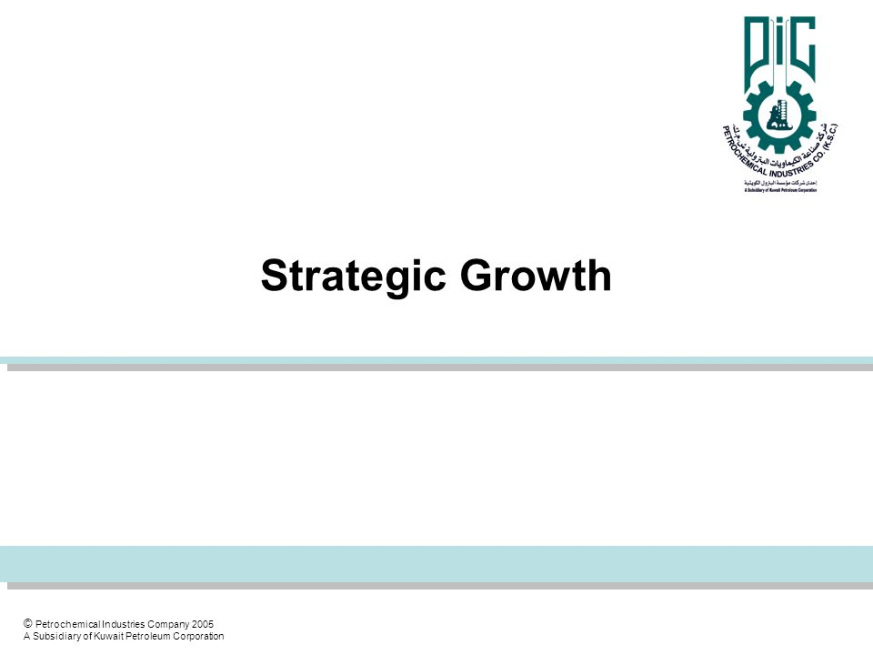 © Petrochemical Industries Company 2005 A Subsidiary of Kuwait Petroleum Corporation Strategic Growth