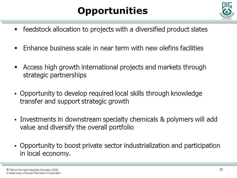 © Petrochemical Industries Company 2005 A Subsidiary of Kuwait Petroleum Corporation Opportunities  feedstock allocation to projects with a diversified product slates  Enhance business scale in near term with new olefins facilities  Access high growth international projects and markets through strategic partnerships  Opportunity to develop required local skills through knowledge transfer and support strategic growth  Investments in downstream specialty chemicals & polymers will add value and diversify the overall portfolio  Opportunity to boost private sector industrialization and participation in local economy.