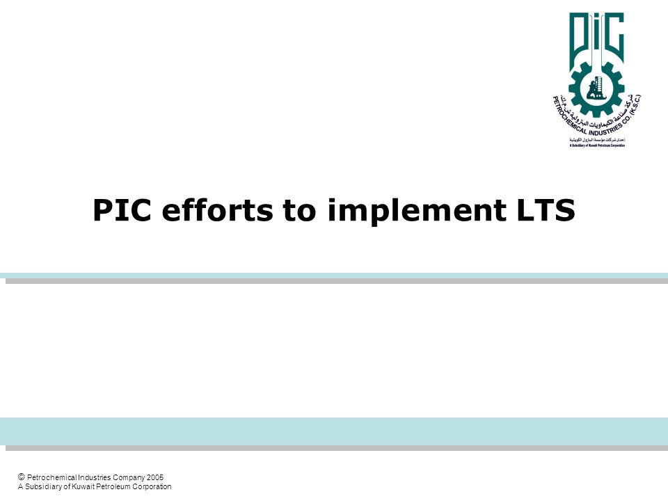 © Petrochemical Industries Company 2005 A Subsidiary of Kuwait Petroleum Corporation PIC efforts to implement LTS
