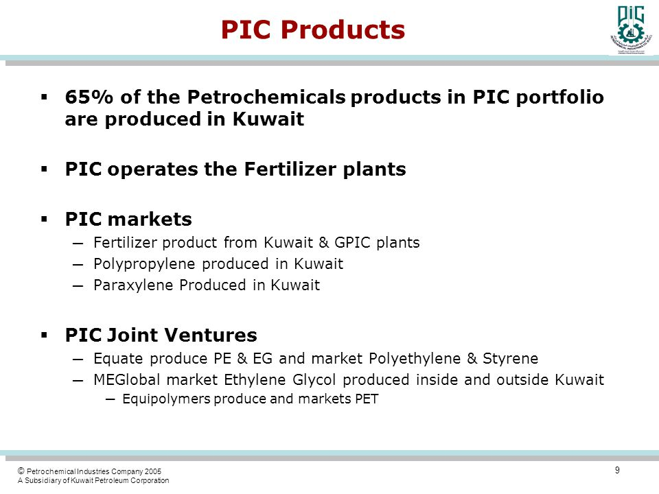 © Petrochemical Industries Company 2005 A Subsidiary of Kuwait Petroleum Corporation PIC Products  65% of the Petrochemicals products in PIC portfolio are produced in Kuwait  PIC operates the Fertilizer plants  PIC markets ─ Fertilizer product from Kuwait & GPIC plants ─ Polypropylene produced in Kuwait ─ Paraxylene Produced in Kuwait  PIC Joint Ventures ─ Equate produce PE & EG and market Polyethylene & Styrene ─ MEGlobal market Ethylene Glycol produced inside and outside Kuwait ─ Equipolymers produce and markets PET 9