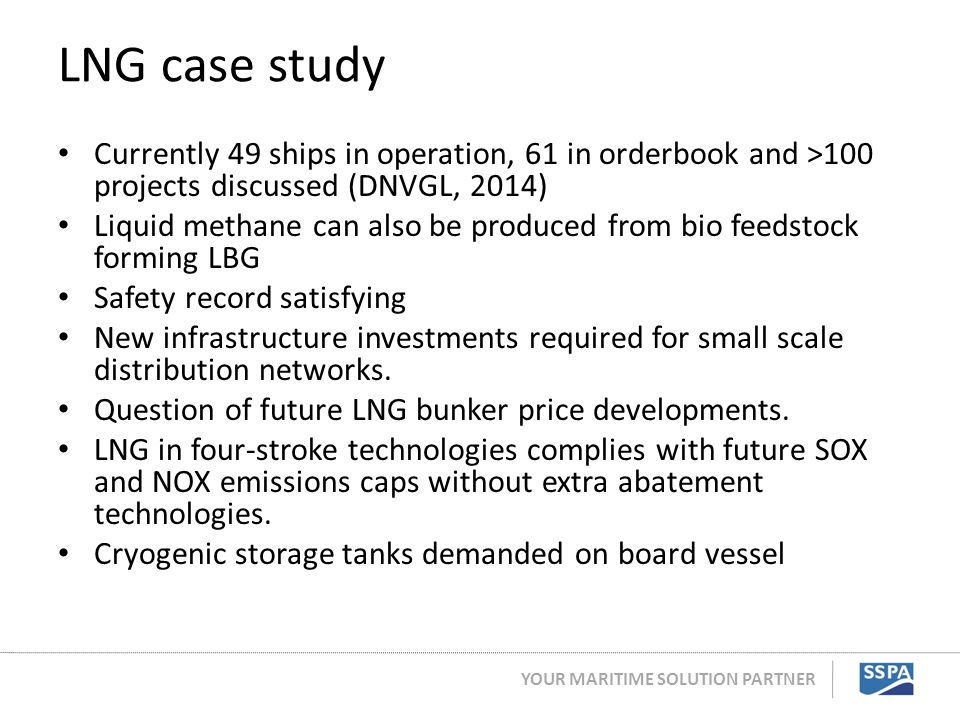 YOUR MARITIME SOLUTION PARTNER LNG case study Currently 49 ships in operation, 61 in orderbook and >100 projects discussed (DNVGL, 2014) Liquid methan