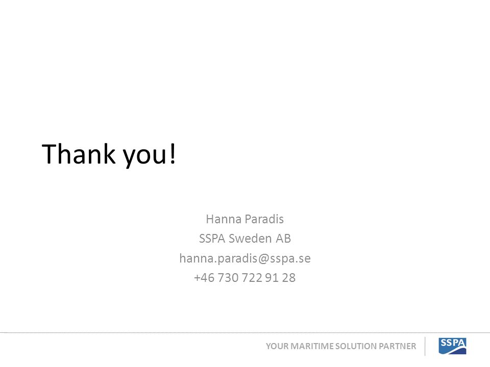YOUR MARITIME SOLUTION PARTNER Thank you! Hanna Paradis SSPA Sweden AB hanna.paradis@sspa.se +46 730 722 91 28