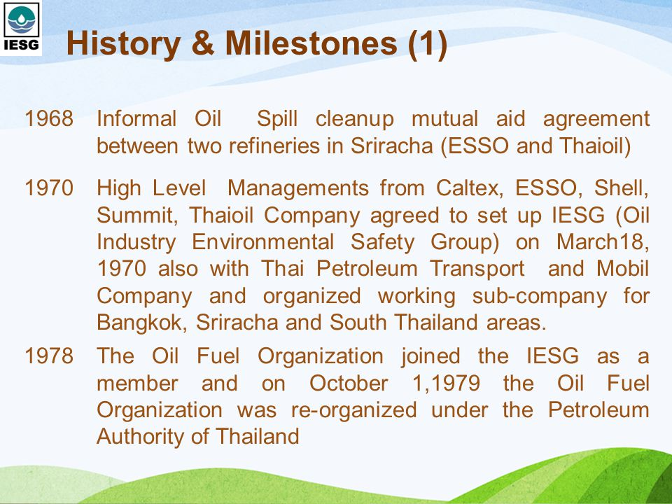 History & Milestones (1) 1968Informal Oil Spill cleanup mutual aid agreement between two refineries in Sriracha (ESSO and Thaioil) 1970High Level Managements from Caltex, ESSO, Shell, Summit, Thaioil Company agreed to set up IESG (Oil Industry Environmental Safety Group) on March18, 1970 also with Thai Petroleum Transport and Mobil Company and organized working sub-company for Bangkok, Sriracha and South Thailand areas.