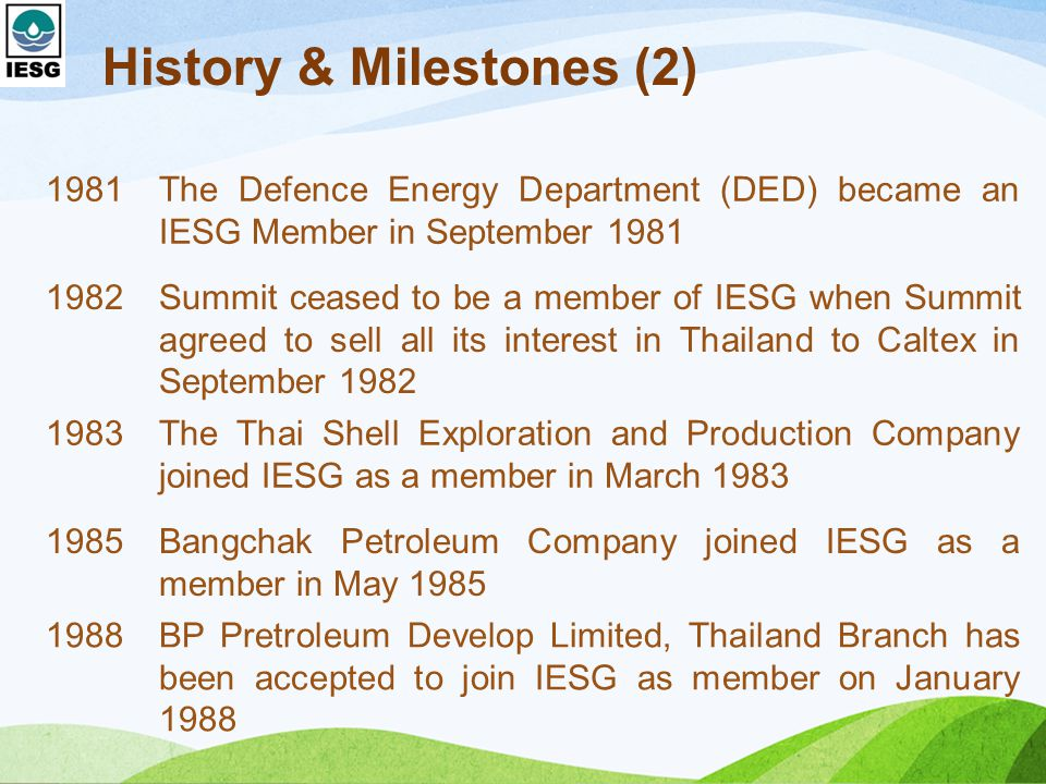 History & Milestones (2) 1981The Defence Energy Department (DED) became an IESG Member in September 1981 1982Summit ceased to be a member of IESG when Summit agreed to sell all its interest in Thailand to Caltex in September 1982 1983The Thai Shell Exploration and Production Company joined IESG as a member in March 1983 1985Bangchak Petroleum Company joined IESG as a member in May 1985 1988BP Pretroleum Develop Limited, Thailand Branch has been accepted to join IESG as member on January 1988
