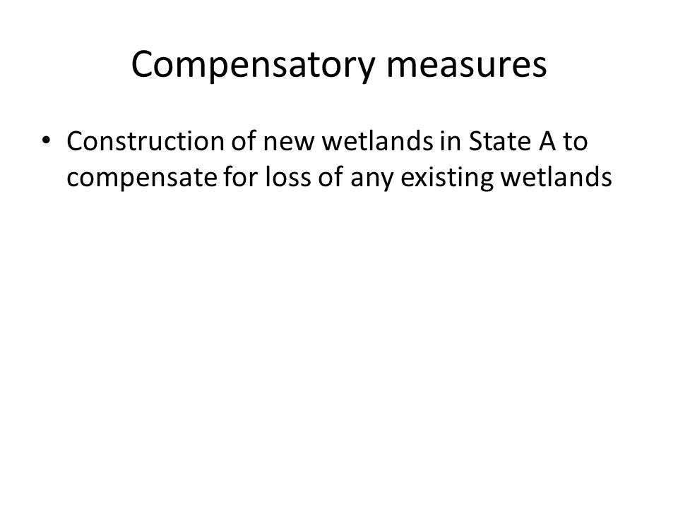 Compensatory measures Construction of new wetlands in State A to compensate for loss of any existing wetlands