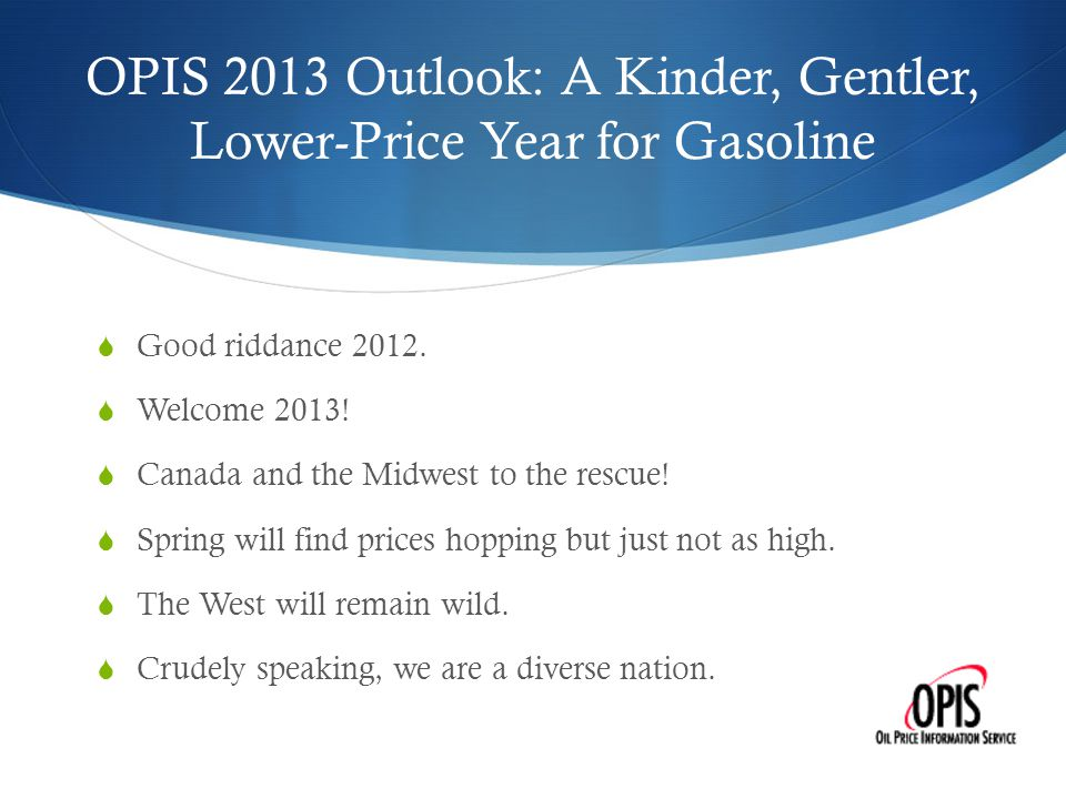 OPIS 2013 Outlook: A Kinder, Gentler, Lower-Price Year for Gasoline  Good riddance 2012.