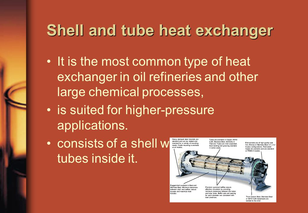 It is the most common type of heat exchanger in oil refineries and other large chemical processes, is suited for higher-pressure applications.