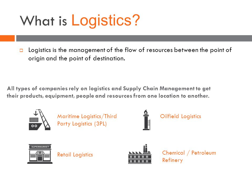 What is Logistics?  Logistics is the management of the flow of resources between the point of origin and the point of destination. All types of compa