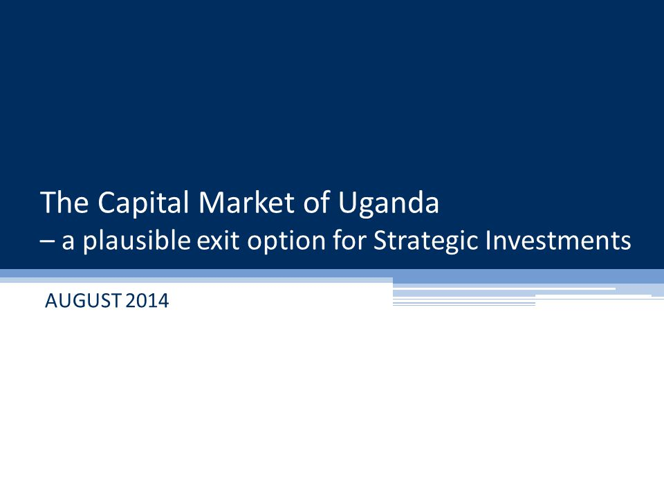 The Capital Market of Uganda – a plausible exit option for Strategic Investments AUGUST 2014