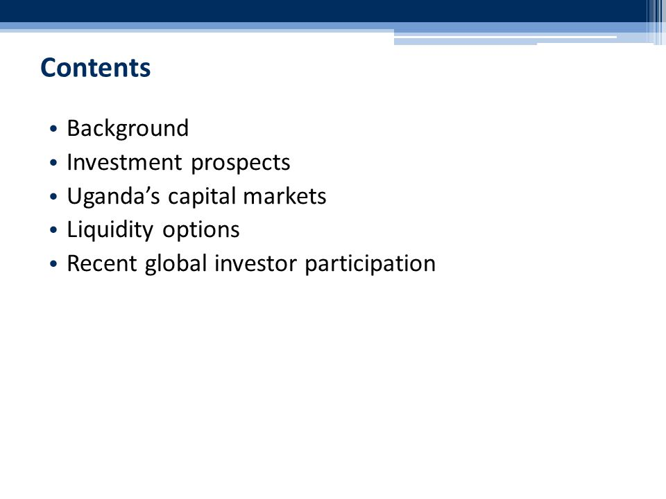 Contents Background Investment prospects Uganda's capital markets Liquidity options Recent global investor participation