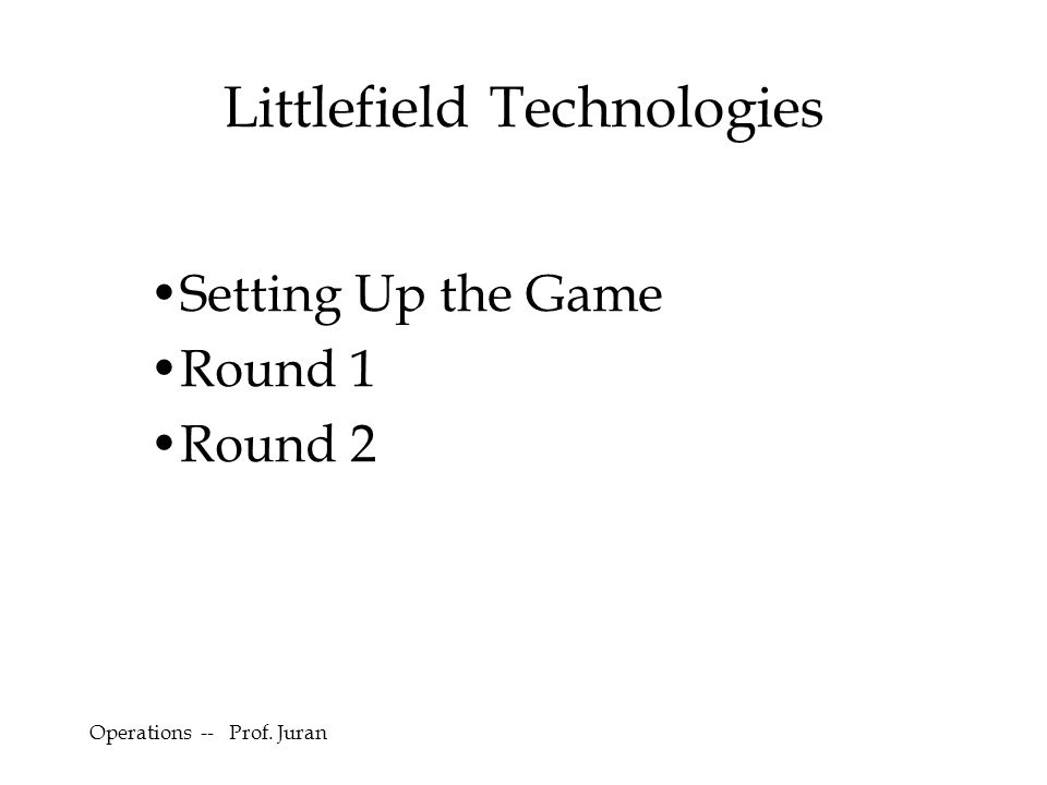 Littlefield Technologies Setting Up the Game Round 1 Round 2 Operations -- Prof. Juran