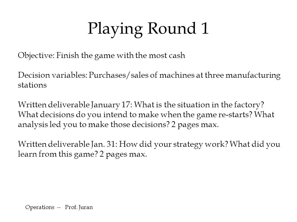 Playing Round 1 Objective: Finish the game with the most cash Decision variables: Purchases/sales of machines at three manufacturing stations Written