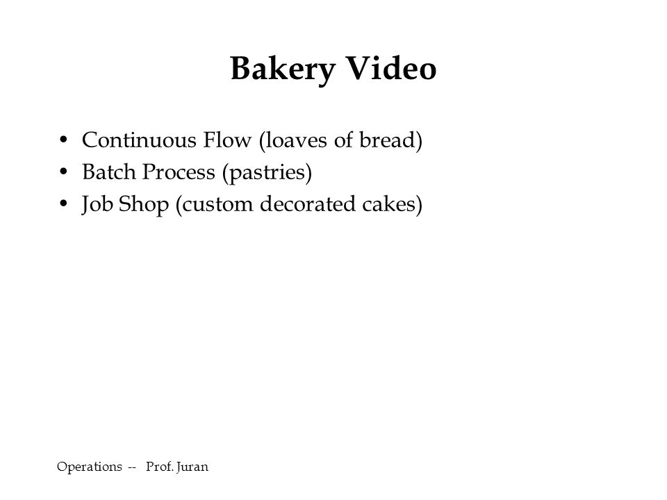 Operations -- Prof. Juran Bakery Video Continuous Flow (loaves of bread) Batch Process (pastries) Job Shop (custom decorated cakes)