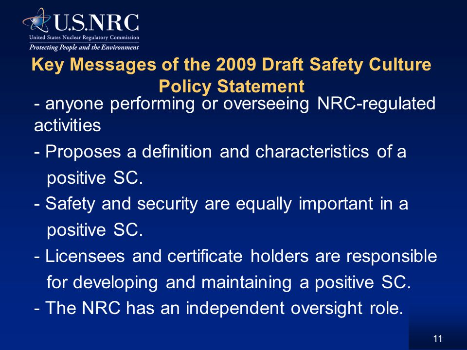11 Key Messages of the 2009 Draft Safety Culture Policy Statement - anyone performing or overseeing NRC-regulated activities - Proposes a definition and characteristics of a positive SC.