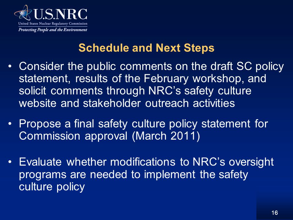 16 Schedule and Next Steps Consider the public comments on the draft SC policy statement, results of the February workshop, and solicit comments through NRC's safety culture website and stakeholder outreach activities Propose a final safety culture policy statement for Commission approval (March 2011) Evaluate whether modifications to NRC's oversight programs are needed to implement the safety culture policy