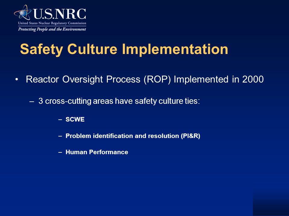 Safety Culture Implementation Reactor Oversight Process (ROP) Implemented in 2000 –3 cross-cutting areas have safety culture ties: –SCWE –Problem identification and resolution (PI&R) –Human Performance