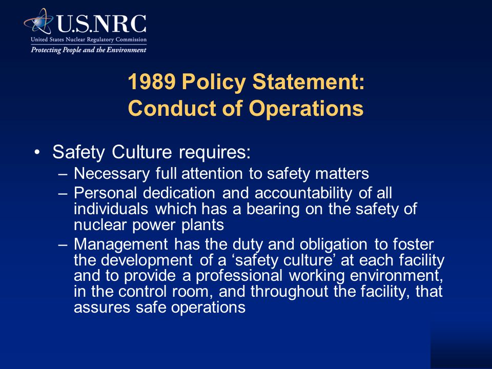 1989 Policy Statement: Conduct of Operations Safety Culture requires: –Necessary full attention to safety matters –Personal dedication and accountability of all individuals which has a bearing on the safety of nuclear power plants –Management has the duty and obligation to foster the development of a 'safety culture' at each facility and to provide a professional working environment, in the control room, and throughout the facility, that assures safe operations