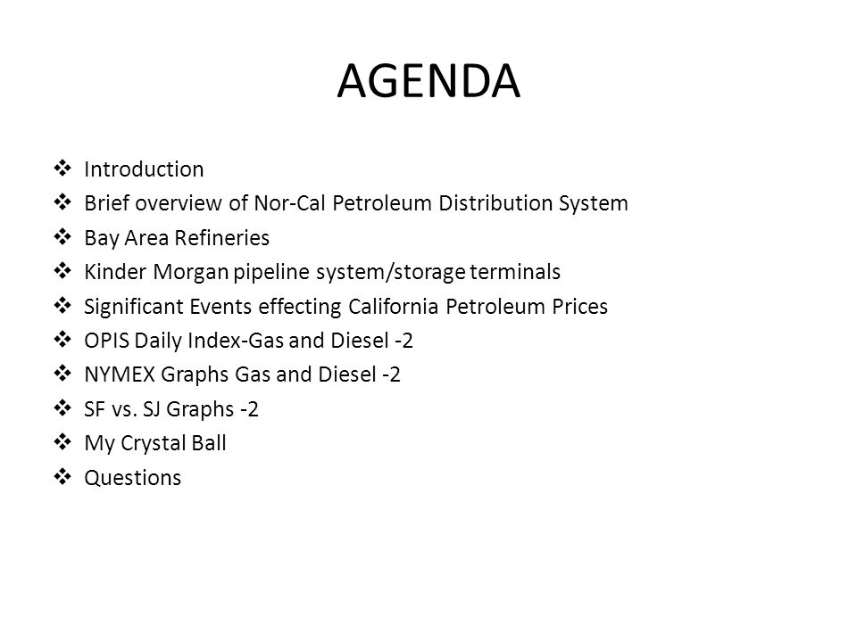 AGENDA  Introduction  Brief overview of Nor-Cal Petroleum Distribution System  Bay Area Refineries  Kinder Morgan pipeline system/storage terminals  Significant Events effecting California Petroleum Prices  OPIS Daily Index-Gas and Diesel -2  NYMEX Graphs Gas and Diesel -2  SF vs.