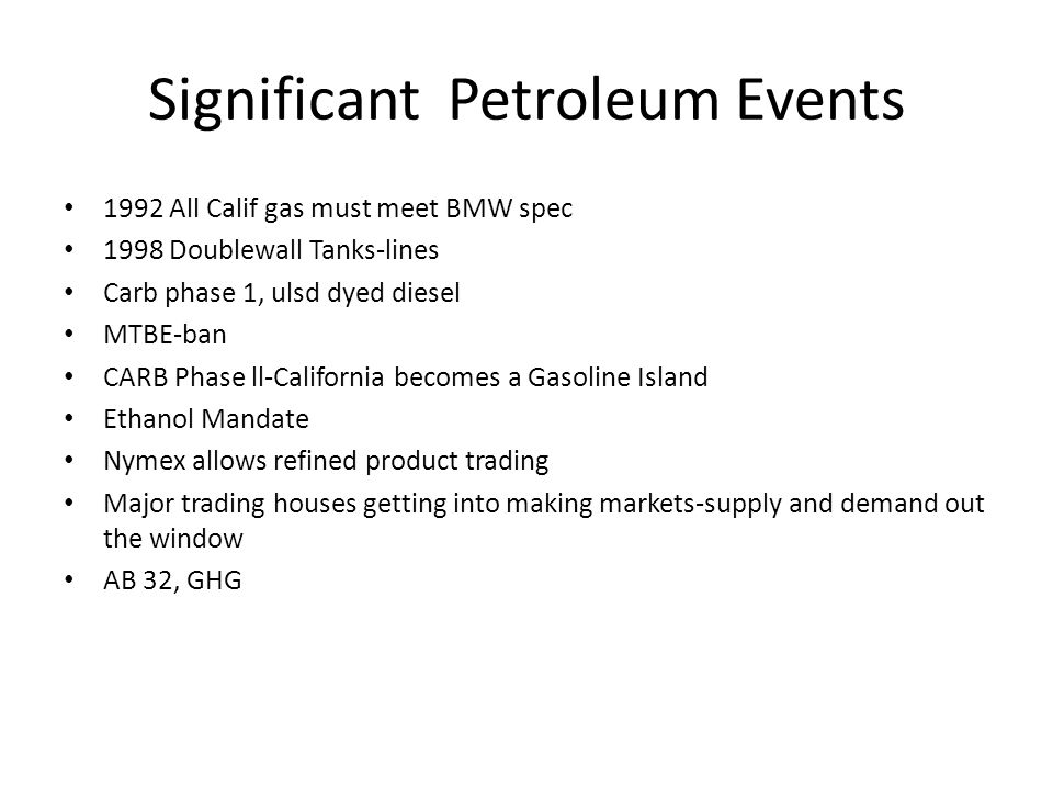 Significant Petroleum Events 1992 All Calif gas must meet BMW spec 1998 Doublewall Tanks-lines Carb phase 1, ulsd dyed diesel MTBE-ban CARB Phase ll-California becomes a Gasoline Island Ethanol Mandate Nymex allows refined product trading Major trading houses getting into making markets-supply and demand out the window AB 32, GHG