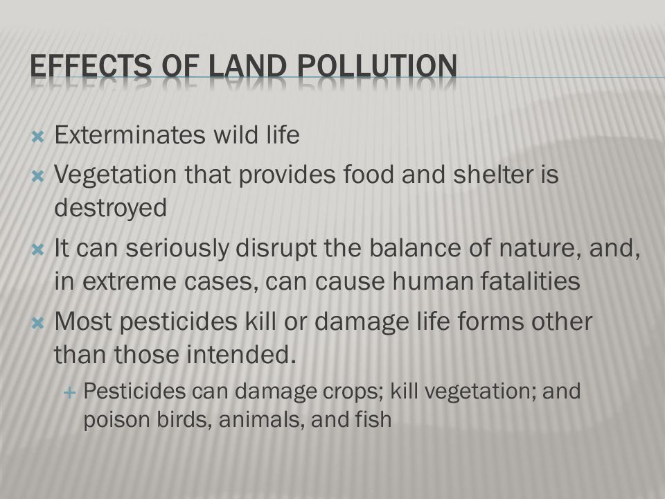  Exterminates wild life  Vegetation that provides food and shelter is destroyed  It can seriously disrupt the balance of nature, and, in extreme cases, can cause human fatalities  Most pesticides kill or damage life forms other than those intended.
