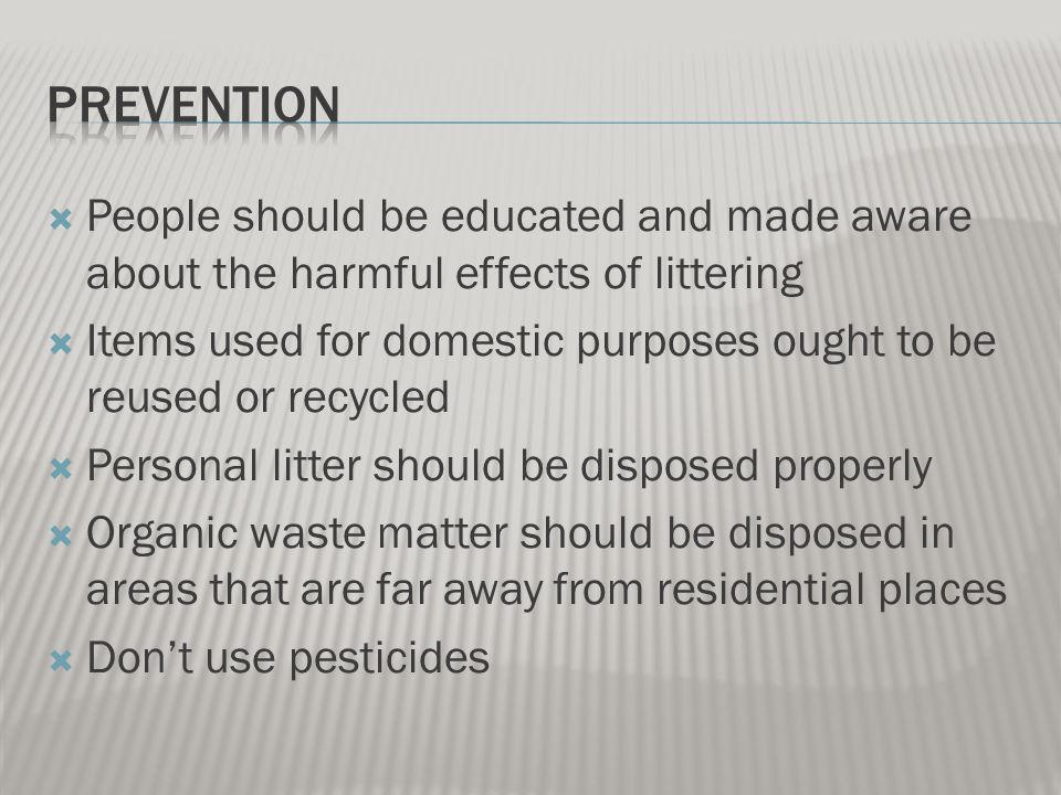  People should be educated and made aware about the harmful effects of littering  Items used for domestic purposes ought to be reused or recycled  Personal litter should be disposed properly  Organic waste matter should be disposed in areas that are far away from residential places  Don't use pesticides