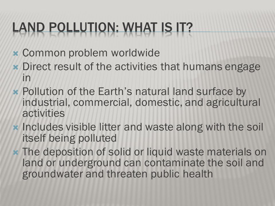  Common problem worldwide  Direct result of the activities that humans engage in  Pollution of the Earth's natural land surface by industrial, commercial, domestic, and agricultural activities  Includes visible litter and waste along with the soil itself being polluted  The deposition of solid or liquid waste materials on land or underground can contaminate the soil and groundwater and threaten public health