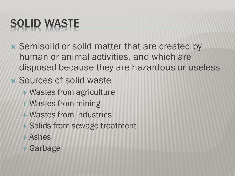 Semisolid or solid matter that are created by human or animal activities, and which are disposed because they are hazardous or useless  Sources of solid waste  Wastes from agriculture  Wastes from mining  Wastes from industries  Solids from sewage treatment  Ashes  Garbage