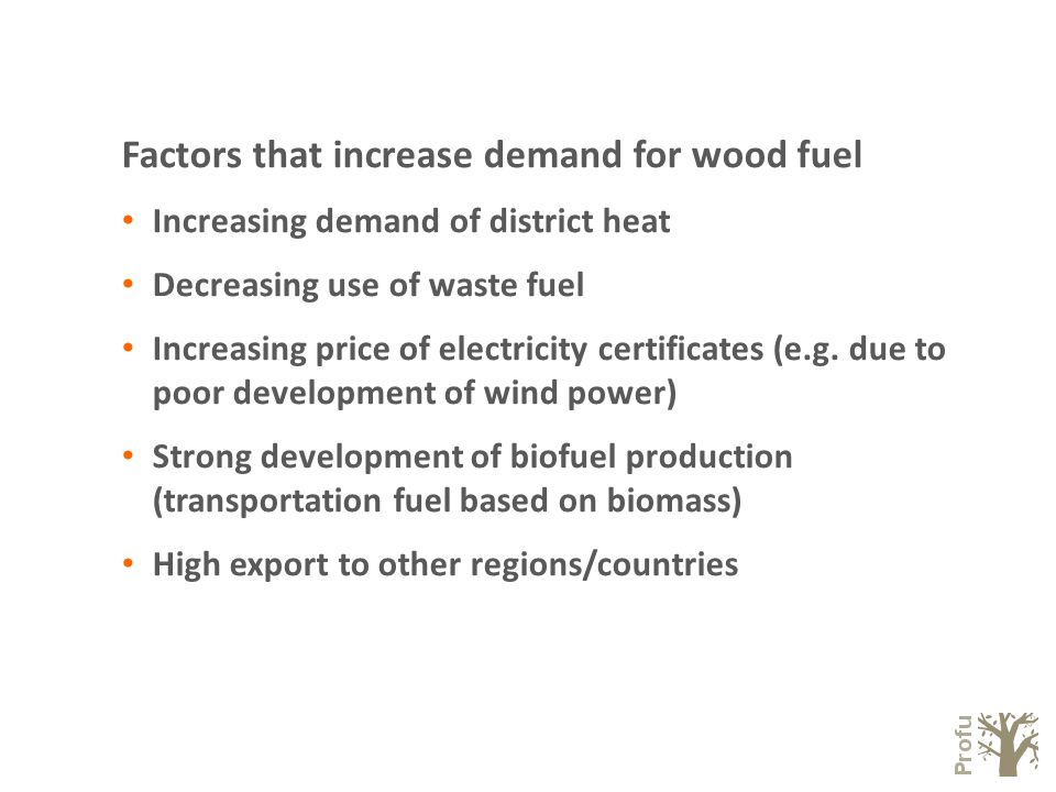 Factors that increase demand for wood fuel Increasing demand of district heat Decreasing use of waste fuel Increasing price of electricity certificates (e.g.