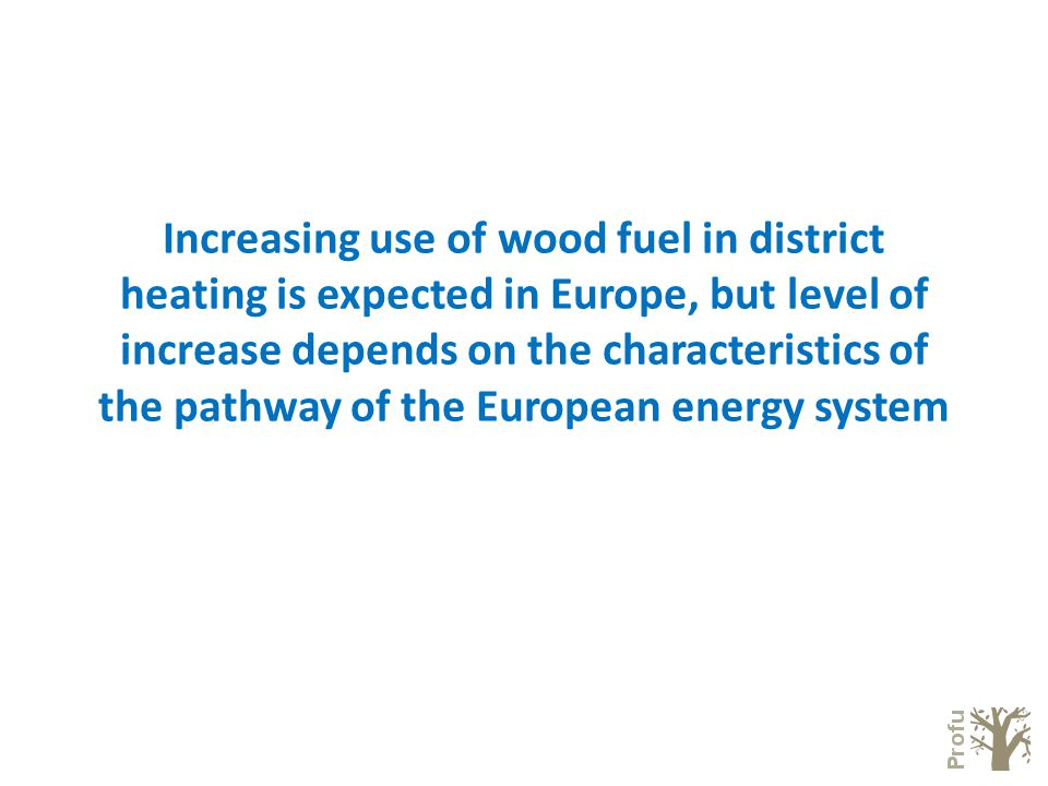 Increasing use of wood fuel in district heating is expected in Europe, but level of increase depends on the characteristics of the pathway of the European energy system