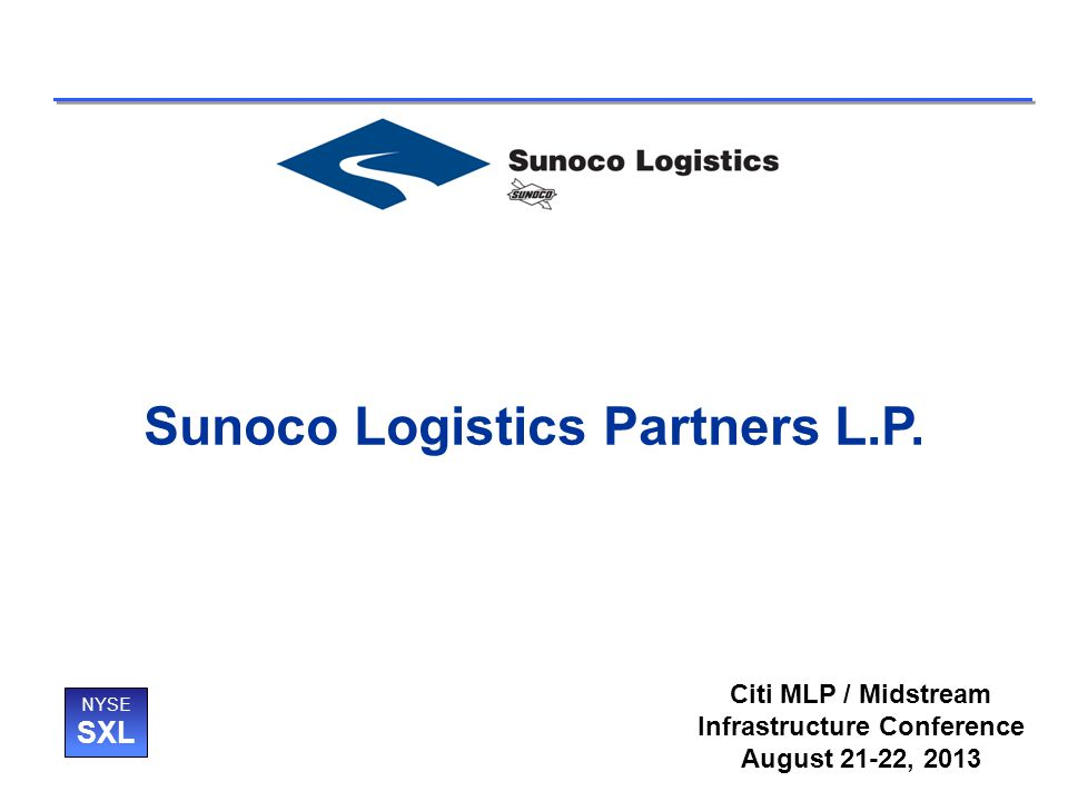 Sunoco Logistics Partners L.P. NYSE SXL Citi MLP / Midstream Infrastructure Conference August 21-22, 2013