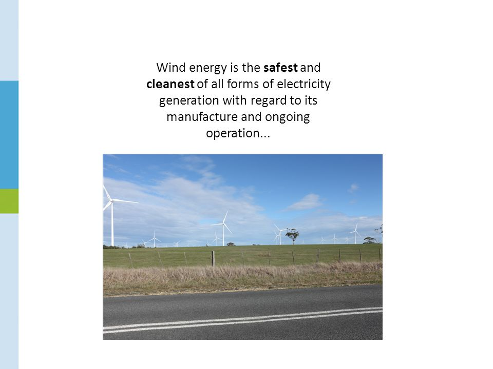 Wind energy is the safest and cleanest of all forms of electricity generation with regard to its manufacture and ongoing operation...