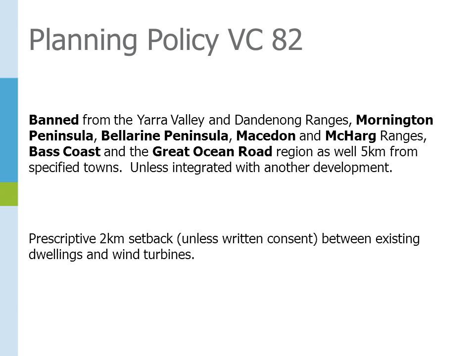 Planning Policy VC 82 Banned from the Yarra Valley and Dandenong Ranges, Mornington Peninsula, Bellarine Peninsula, Macedon and McHarg Ranges, Bass Coast and the Great Ocean Road region as well 5km from specified towns.