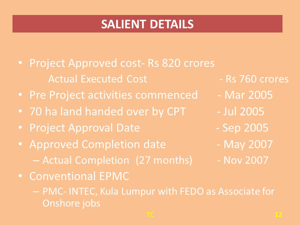 SALIENT DETAILS Project Approved cost- Rs 820 crores Actual Executed Cost - Rs 760 crores Pre Project activities commenced - Mar 2005 70 ha land hande