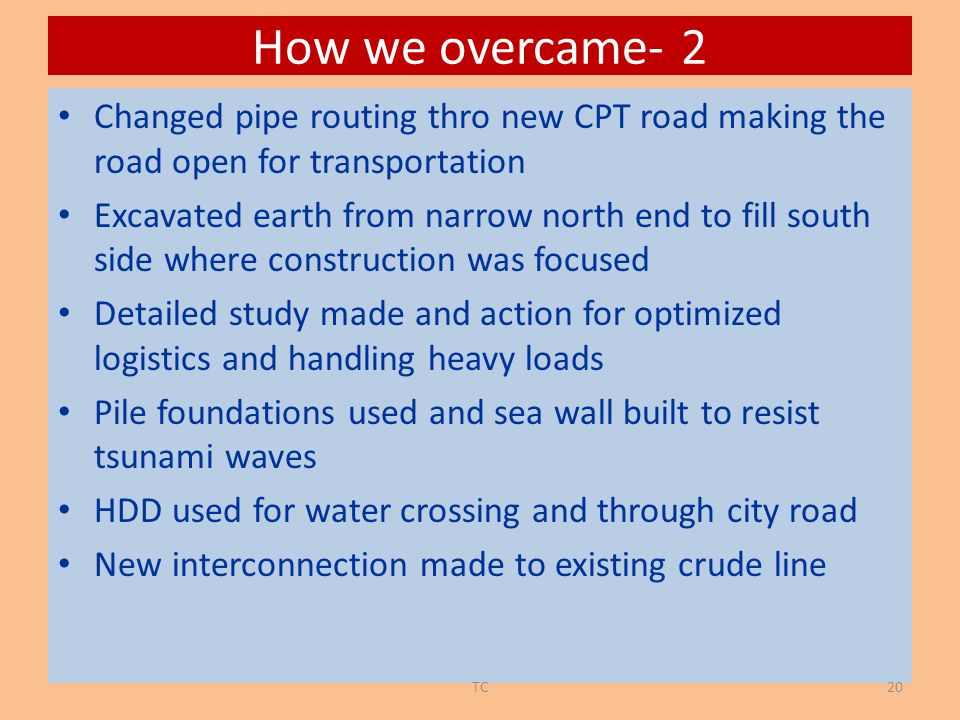 How we overcame- 2 Changed pipe routing thro new CPT road making the road open for transportation Excavated earth from narrow north end to fill south side where construction was focused Detailed study made and action for optimized logistics and handling heavy loads Pile foundations used and sea wall built to resist tsunami waves HDD used for water crossing and through city road New interconnection made to existing crude line 20TC