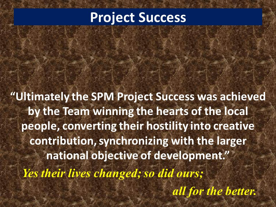 Project Success Ultimately the SPM Project Success was achieved by the Team winning the hearts of the local people, converting their hostility into creative contribution, synchronizing with the larger national objective of development. Yes their lives changed; so did ours; all for the better.