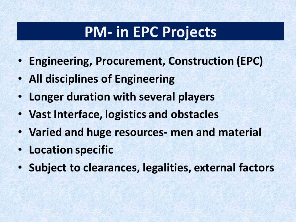 PM- in EPC Projects Engineering, Procurement, Construction (EPC) All disciplines of Engineering Longer duration with several players Vast Interface, logistics and obstacles Varied and huge resources- men and material Location specific Subject to clearances, legalities, external factors