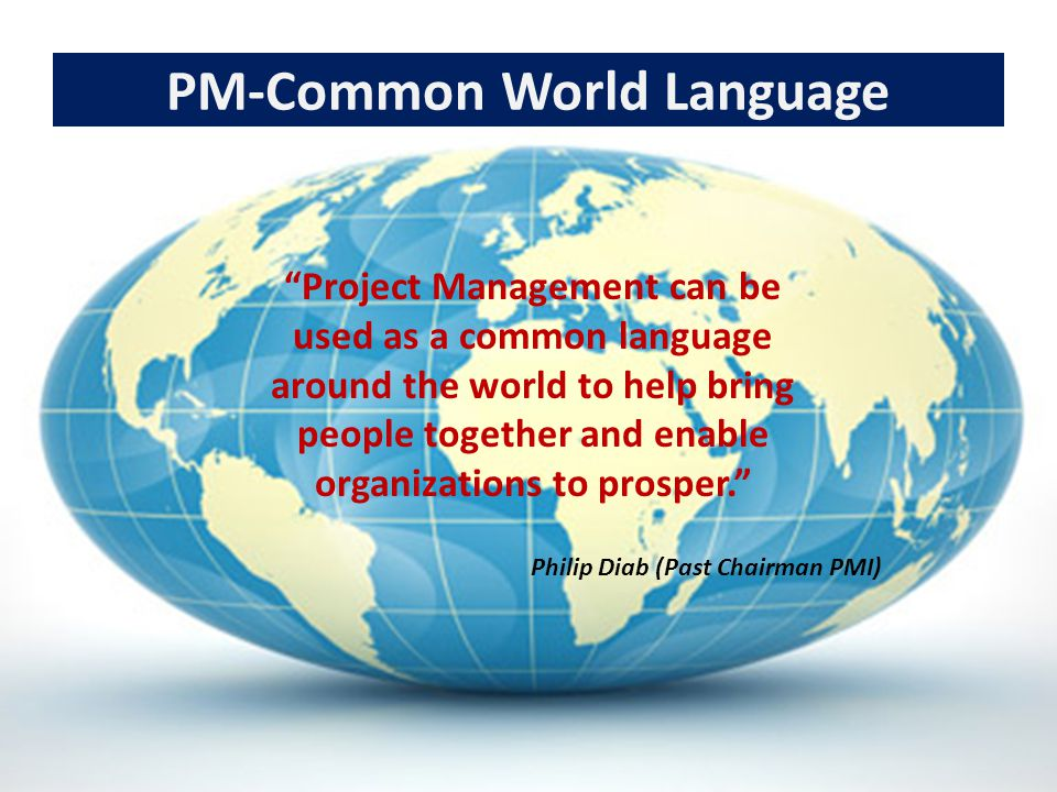 """PM-Common World Language """"Project Management can be used as a common language around the world to help bring people together and enable organizations"""