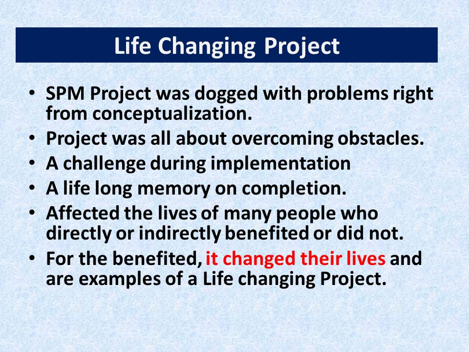 Life Changing Project SPM Project was dogged with problems right from conceptualization. Project was all about overcoming obstacles. A challenge durin