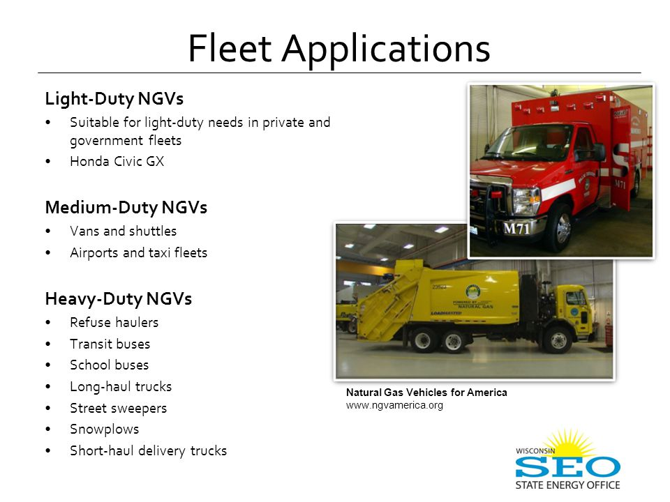 Light-Duty NGVs Suitable for light-duty needs in private and government fleets Honda Civic GX Medium-Duty NGVs Vans and shuttles Airports and taxi fleets Heavy-Duty NGVs Refuse haulers Transit buses School buses Long-haul trucks Street sweepers Snowplows Short-haul delivery trucks Fleet Applications Natural Gas Vehicles for America www.ngvamerica.org
