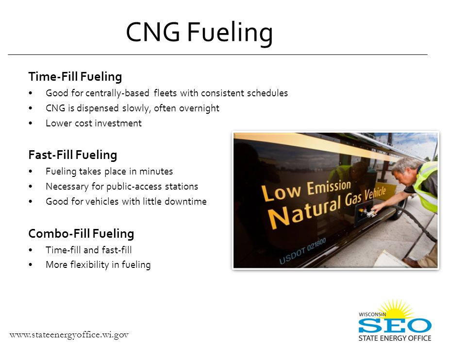 Time-Fill Fueling Good for centrally-based fleets with consistent schedules CNG is dispensed slowly, often overnight Lower cost investment Fast-Fill Fueling Fueling takes place in minutes Necessary for public-access stations Good for vehicles with little downtime Combo-Fill Fueling Time-fill and fast-fill More flexibility in fueling CNG Fueling www.stateenergyoffice.wi.gov