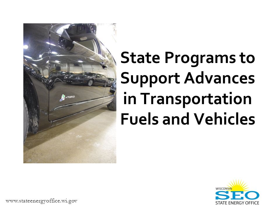 State Programs to Support Advances in Transportation Fuels and Vehicles www.stateenergyoffice.wi.gov